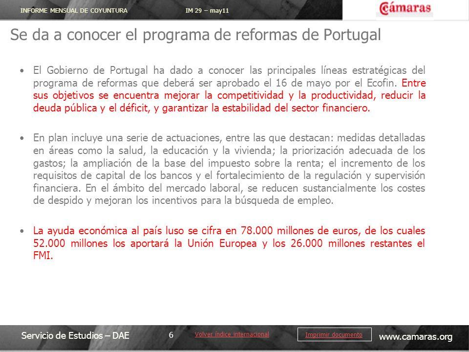 INFORME MENSUAL DE COYUNTURA IM 29 – may11 Servicio de Estudios – DAE www.camaras.org 6 Imprimir documento Se da a conocer el programa de reformas de Portugal Volver índice internacional El Gobierno de Portugal ha dado a conocer las principales líneas estratégicas del programa de reformas que deberá ser aprobado el 16 de mayo por el Ecofin.