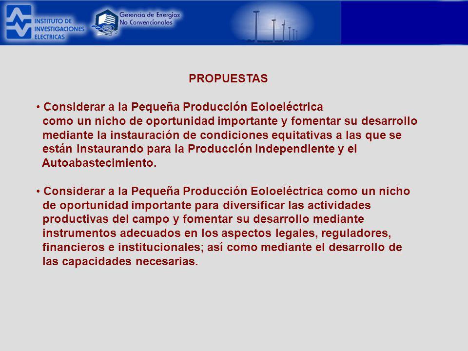 PROPUESTAS Considerar a la Pequeña Producción Eoloeléctrica como un nicho de oportunidad importante y fomentar su desarrollo mediante la instauración de condiciones equitativas a las que se están instaurando para la Producción Independiente y el Autoabastecimiento.