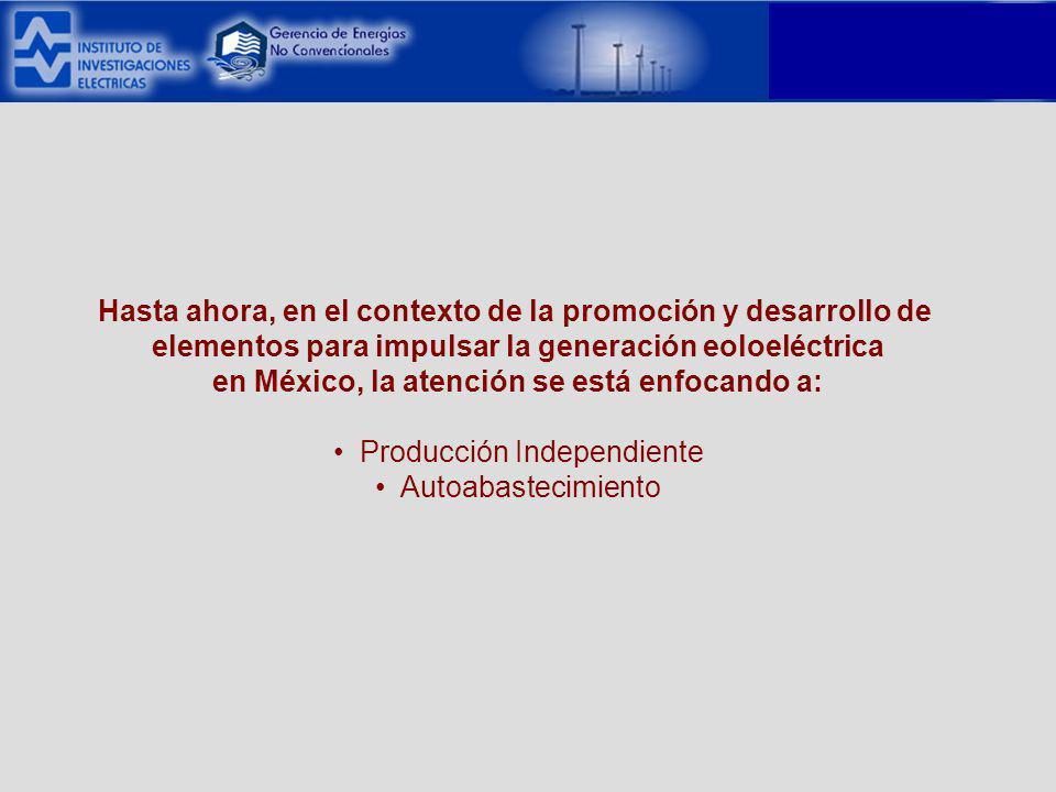 Hasta ahora, en el contexto de la promoción y desarrollo de elementos para impulsar la generación eoloeléctrica en México, la atención se está enfocando a: Producción Independiente Autoabastecimiento