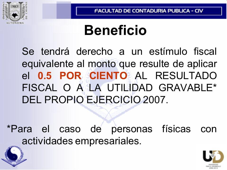 Beneficio Se tendrá derecho a un estímulo fiscal equivalente al monto que resulte de aplicar el 0.5 POR CIENTO AL RESULTADO FISCAL O A LA UTILIDAD GRAVABLE* DEL PROPIO EJERCICIO 2007.