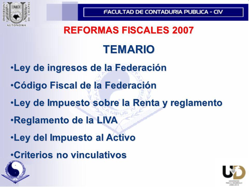 REFORMAS FISCALES 2007 TEMARIO Ley de ingresos de la FederaciónLey de ingresos de la Federación Código Fiscal de la FederaciónCódigo Fiscal de la Federación Ley de Impuesto sobre la Renta y reglamentoLey de Impuesto sobre la Renta y reglamento Reglamento de la LIVAReglamento de la LIVA Ley del Impuesto al ActivoLey del Impuesto al Activo Criterios no vinculativosCriterios no vinculativos