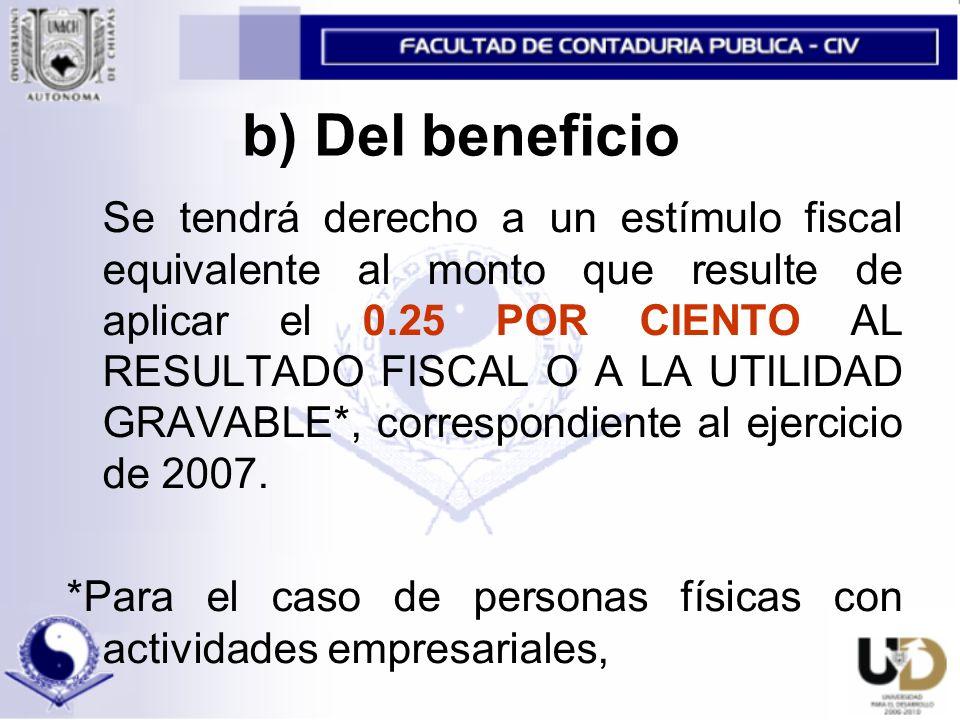 b) Del beneficio Se tendrá derecho a un estímulo fiscal equivalente al monto que resulte de aplicar el 0.25 POR CIENTO AL RESULTADO FISCAL O A LA UTILIDAD GRAVABLE*, correspondiente al ejercicio de 2007.
