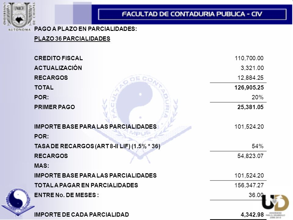 PAGO A PLAZO EN PARCIALIDADES: PLAZO 36 PARCIALIDADES CREDITO FISCAL110,700.00 ACTUALIZACIÓN3,321.00 RECARGOS12,884.25 TOTAL126,905.25 POR:20% PRIMER PAGO25,381.05 IMPORTE BASE PARA LAS PARCIALIDADES101,524.20 POR: TASA DE RECARGOS (ART 8-II LIF) (1.5% * 36)54% RECARGOS54,823.07 MAS: IMPORTE BASE PARA LAS PARCIALIDADES101,524.20 TOTAL A PAGAR EN PARCIALIDADES156,347.27 ENTRE No.