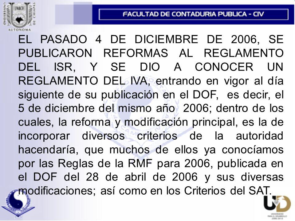 EL PASADO 4 DE DICIEMBRE DE 2006, SE PUBLICARON REFORMAS AL REGLAMENTO DEL ISR, Y SE DIO A CONOCER UN REGLAMENTO DEL IVA, entrando en vigor al día siguiente de su publicación en el DOF, es decir, el 5 de diciembre del mismo año 2006; dentro de los cuales, la reforma y modificación principal, es la de incorporar diversos criterios de la autoridad hacendaría, que muchos de ellos ya conocíamos por las Reglas de la RMF para 2006, publicada en el DOF del 28 de abril de 2006 y sus diversas modificaciones; así como en los Criterios del SAT.
