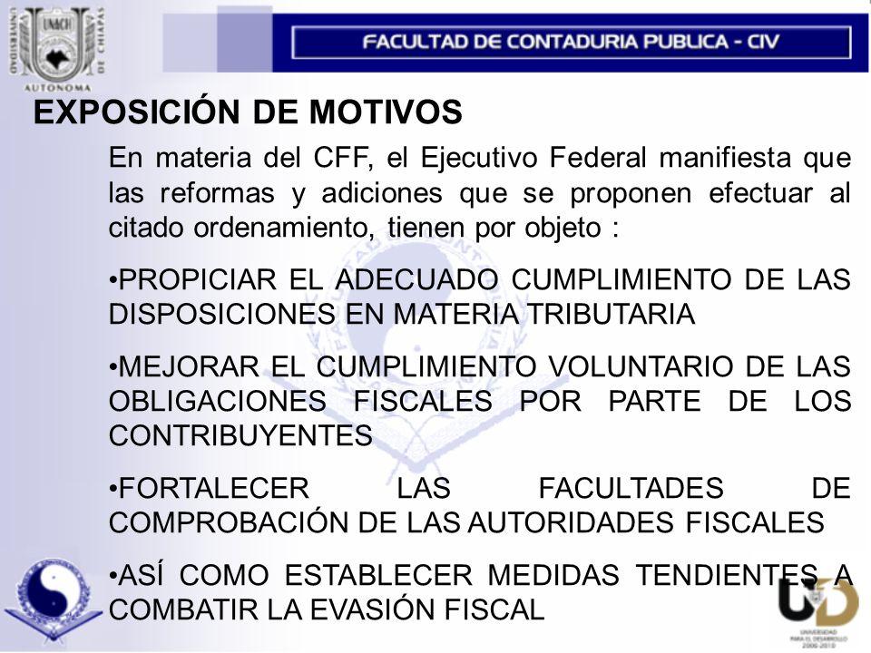 En materia del CFF, el Ejecutivo Federal manifiesta que las reformas y adiciones que se proponen efectuar al citado ordenamiento, tienen por objeto : PROPICIAR EL ADECUADO CUMPLIMIENTO DE LAS DISPOSICIONES EN MATERIA TRIBUTARIA MEJORAR EL CUMPLIMIENTO VOLUNTARIO DE LAS OBLIGACIONES FISCALES POR PARTE DE LOS CONTRIBUYENTES FORTALECER LAS FACULTADES DE COMPROBACIÓN DE LAS AUTORIDADES FISCALES ASÍ COMO ESTABLECER MEDIDAS TENDIENTES A COMBATIR LA EVASIÓN FISCAL EXPOSICIÓN DE MOTIVOS