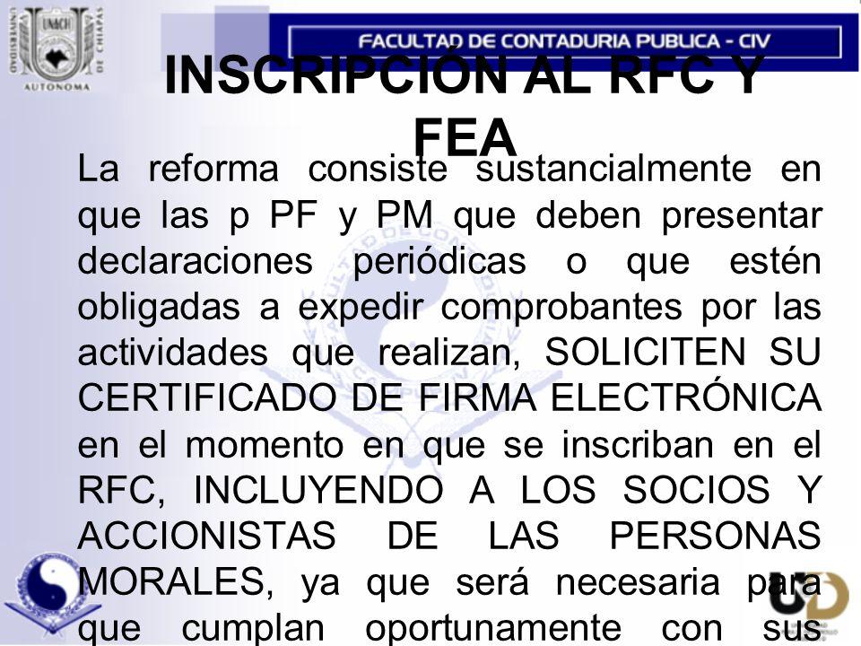 INSCRIPCIÓN AL RFC Y FEA La reforma consiste sustancialmente en que las p PF y PM que deben presentar declaraciones periódicas o que estén obligadas a expedir comprobantes por las actividades que realizan, SOLICITEN SU CERTIFICADO DE FIRMA ELECTRÓNICA en el momento en que se inscriban en el RFC, INCLUYENDO A LOS SOCIOS Y ACCIONISTAS DE LAS PERSONAS MORALES, ya que será necesaria para que cumplan oportunamente con sus obligaciones fiscales a través de medios electrónicos.
