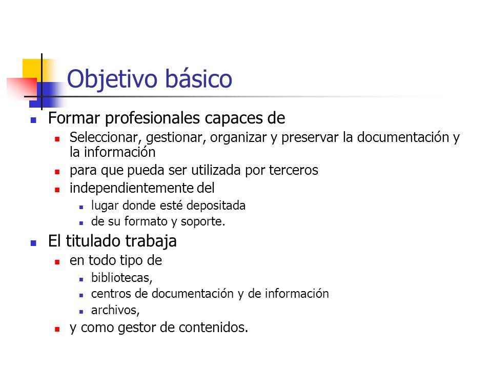 Objetivo básico Formar profesionales capaces de Seleccionar, gestionar, organizar y preservar la documentación y la información para que pueda ser uti