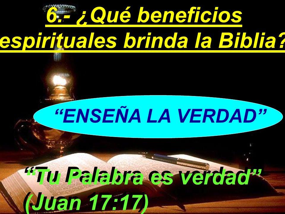ENSEÑA LA VERDAD Tu Palabra es verdad (Juan 17:17) 6.- ¿Qué beneficios espirituales brinda la Biblia?