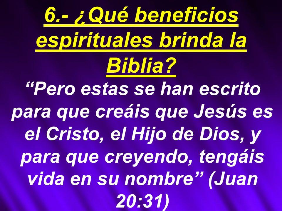 Pero estas se han escrito para que creáis que Jesús es el Cristo, el Hijo de Dios, y para que creyendo, tengáis vida en su nombre (Juan 20:31) 6.- ¿Qué beneficios espirituales brinda la Biblia?