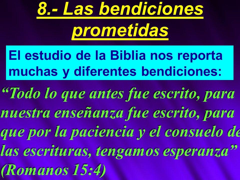 El estudio de la Biblia nos reporta muchas y diferentes bendiciones: Todo lo que antes fue escrito, para nuestra enseñanza fue escrito, para que por la paciencia y el consuelo de las escrituras, tengamos esperanza (Romanos 15:4) 8.- Las bendiciones prometidas