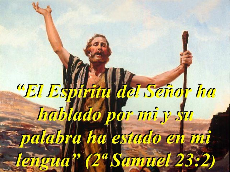 El Espíritu del Señor ha hablado por mi y su palabra ha estado en mi lengua (2ª Samuel 23:2 )