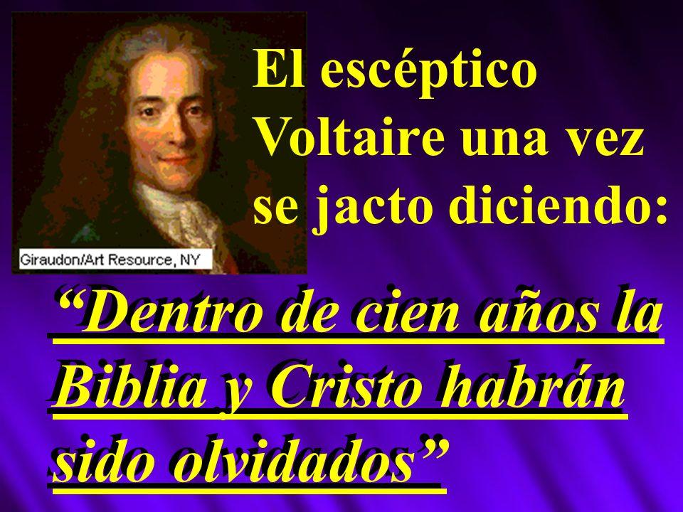 El escéptico Voltaire una vez se jacto diciendo: Dentro de cien años la Biblia y Cristo habrán sido olvidados