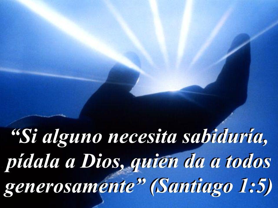 Si alguno necesita sabiduría, pídala a Dios, quien da a todos generosamente (Santiago 1:5) Si alguno necesita sabiduría, pídala a Dios, quien da a todos generosamente (Santiago 1:5)