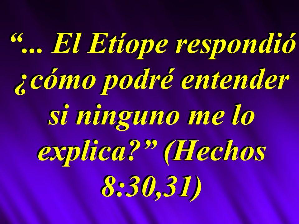 ... El Etíope respondió ¿cómo podré entender si ninguno me lo explica? (Hechos 8:30,31)