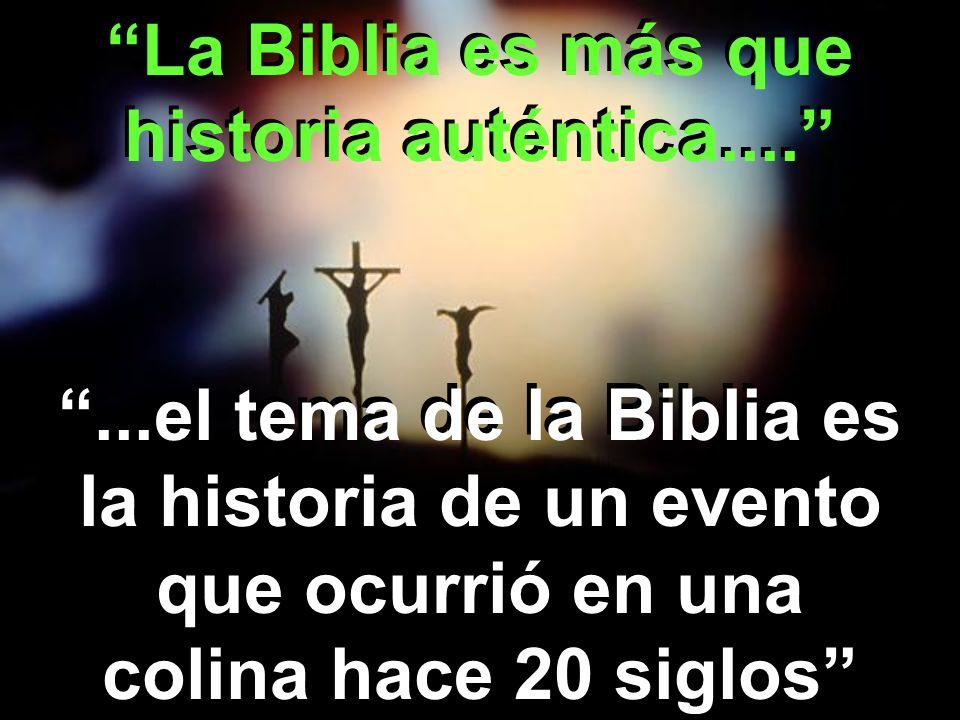 La Biblia es más que historia auténtica.......el tema de la Biblia es la historia de un evento que ocurrió en una colina hace 20 siglos