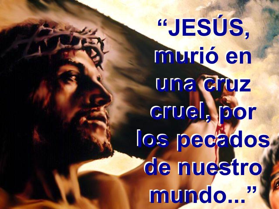 JESÚS, murió en una cruz cruel, por los pecados de nuestro mundo...