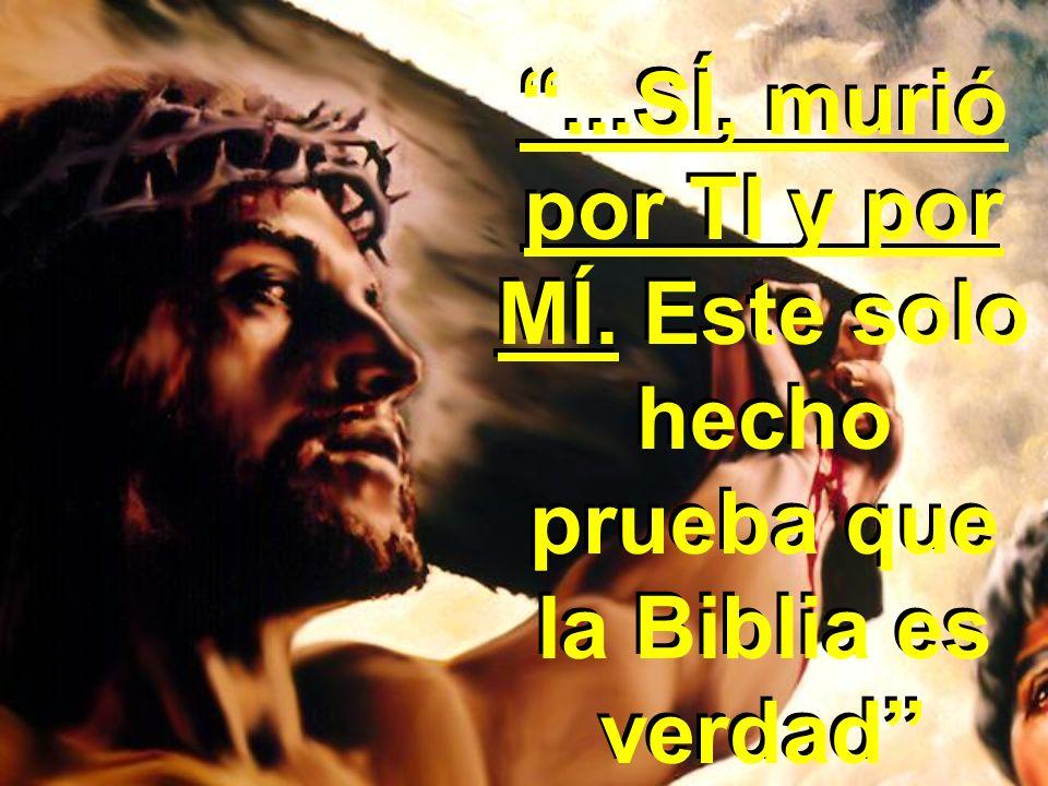 ...SÍ, murió por TI y por MÍ. Este solo hecho prueba que la Biblia es verdad