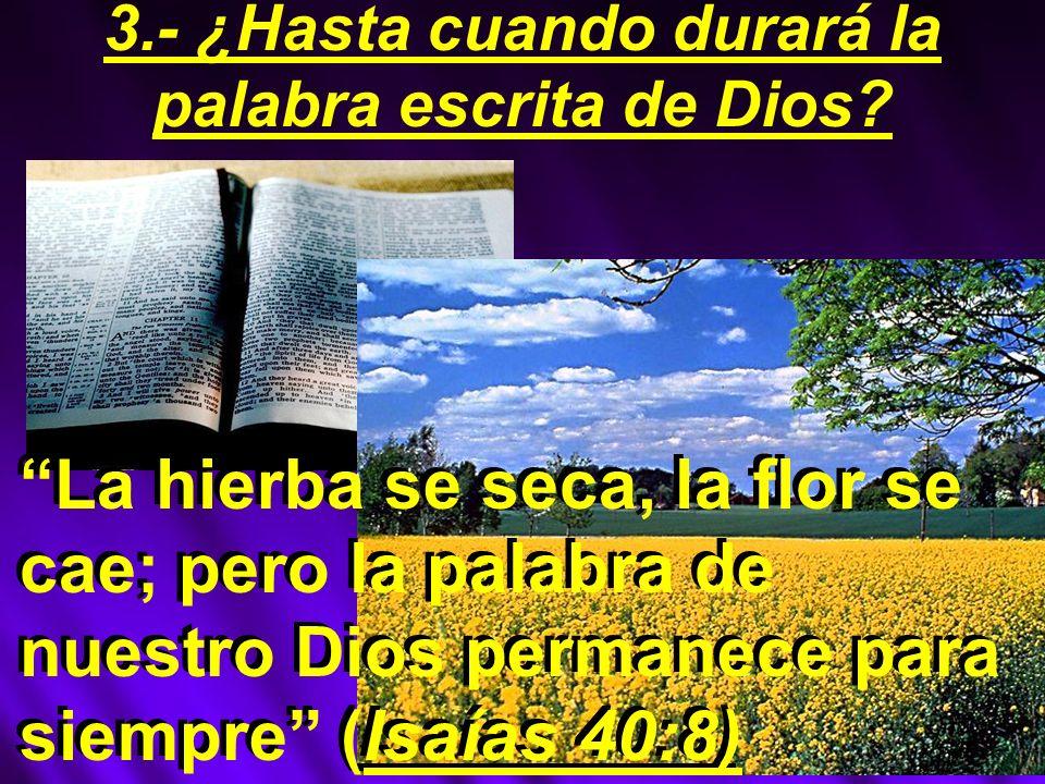 La hierba se seca, la flor se cae; pero la palabra de nuestro Dios permanece para siempre (Isaías 40:8) 3.- ¿Hasta cuando durará la palabra escrita de Dios?