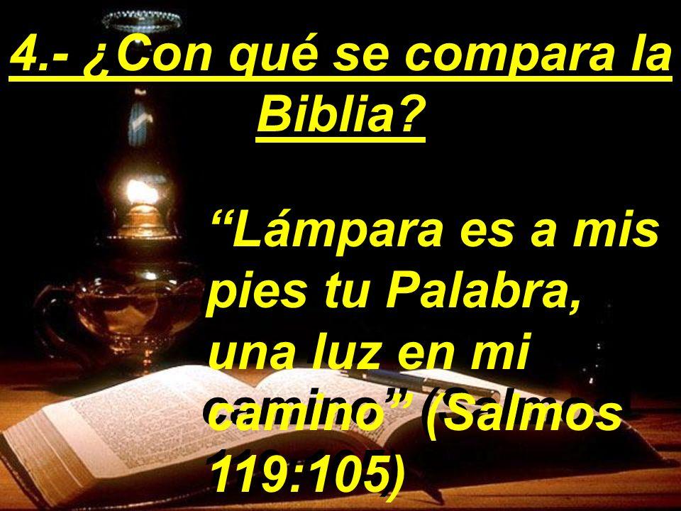 Lámpara es a mis pies tu Palabra, una luz en mi camino (Salmos 119:105) 4.- ¿Con qué se compara la Biblia?