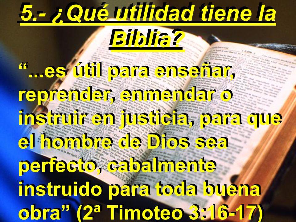 ...es útil para enseñar, reprender, enmendar o instruir en justicia, para que el hombre de Dios sea perfecto, cabalmente instruido para toda buena obra (2ª Timoteo 3:16-17) 5.- ¿Qué utilidad tiene la Biblia?