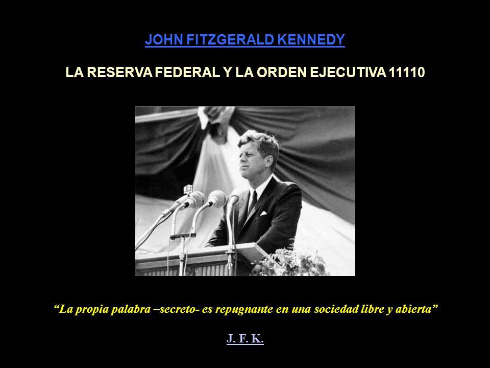 JOHN FITZGERALD KENNEDY LA RESERVA FEDERAL Y LA ORDEN EJECUTIVA 11110 La propia palabra –secreto- es repugnante en una sociedad libre y abierta J.