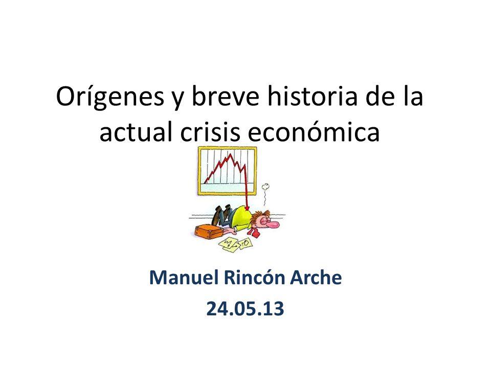 Orígenes y breve historia de la actual crisis económica Manuel Rincón Arche 24.05.13