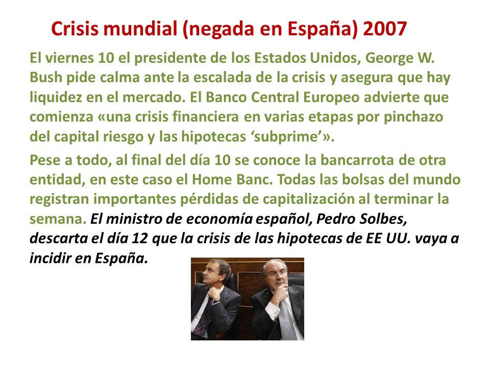 Crisis mundial (negada en España) 2007 El viernes 10 el presidente de los Estados Unidos, George W. Bush pide calma ante la escalada de la crisis y as