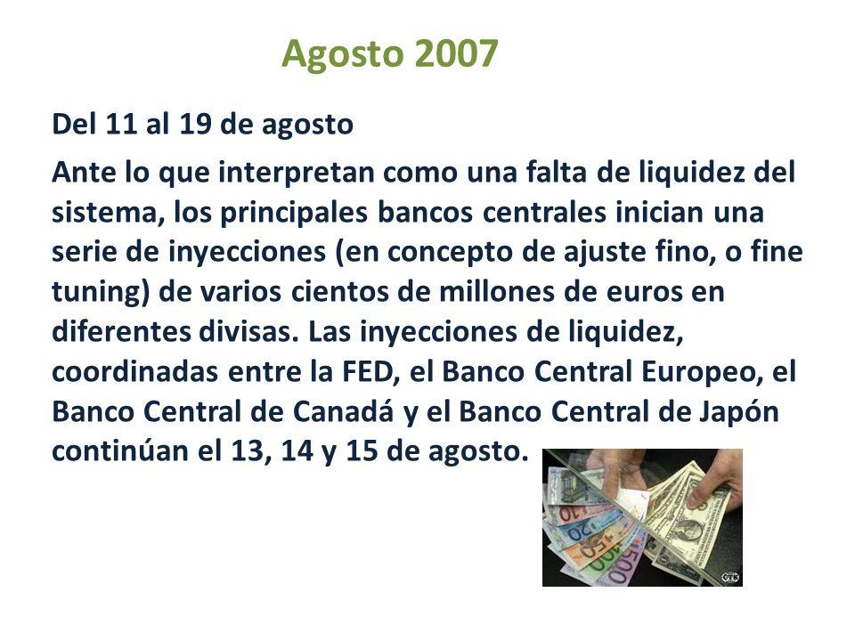 Agosto 2007 Del 11 al 19 de agosto Ante lo que interpretan como una falta de liquidez del sistema, los principales bancos centrales inician una serie