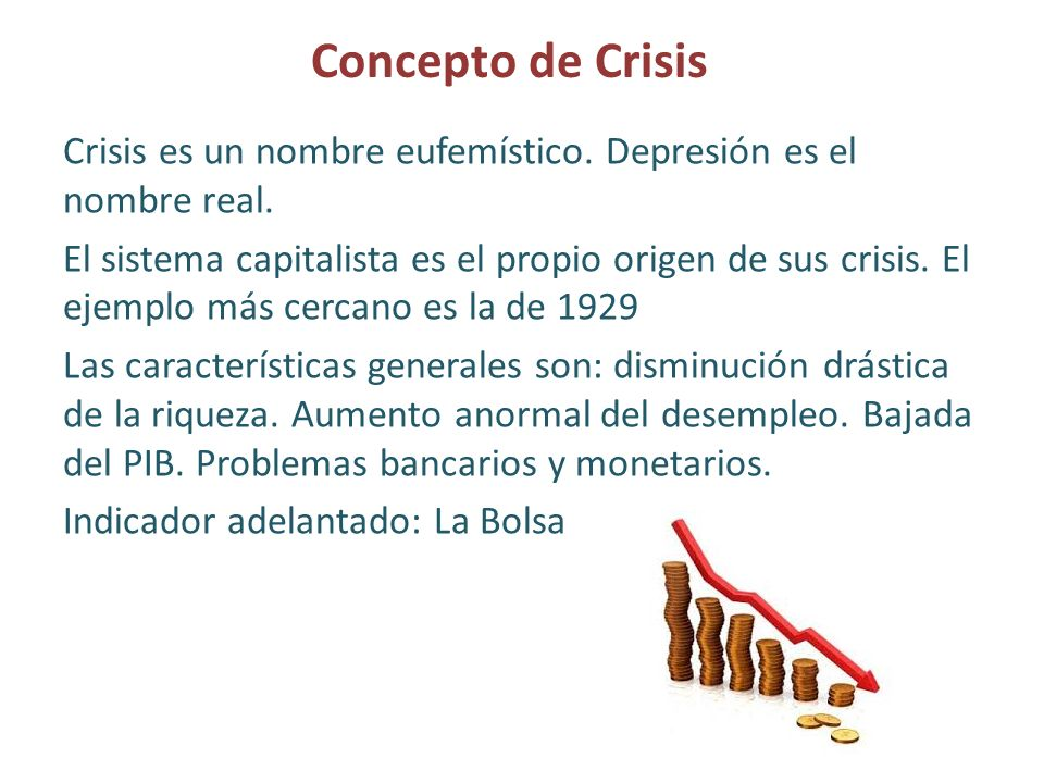 Concepto de Crisis Crisis es un nombre eufemístico. Depresión es el nombre real. El sistema capitalista es el propio origen de sus crisis. El ejemplo