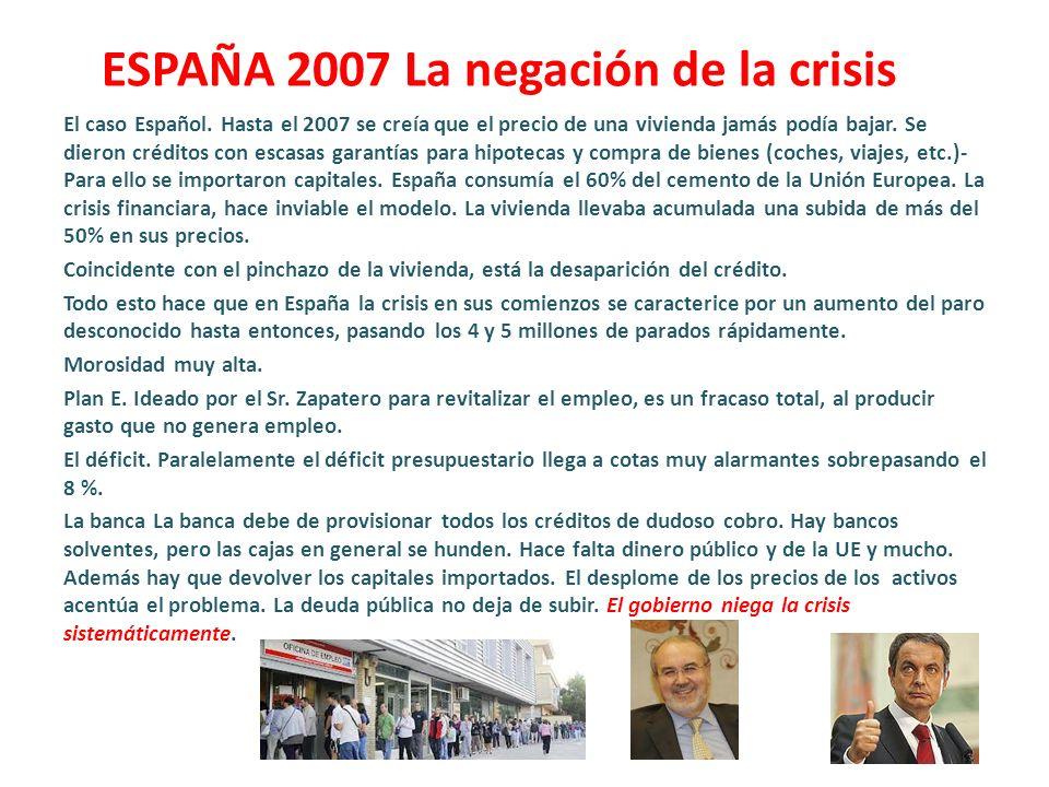 ESPAÑA 2007 La negación de la crisis El caso Español. Hasta el 2007 se creía que el precio de una vivienda jamás podía bajar. Se dieron créditos con e