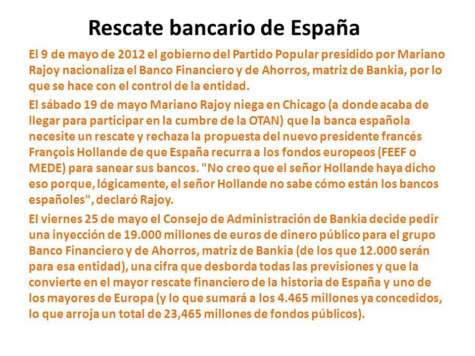 Rescate bancario de España El 9 de mayo de 2012 el gobierno del Partido Popular presidido por Mariano Rajoy nacionaliza el Banco Financiero y de Ahorr