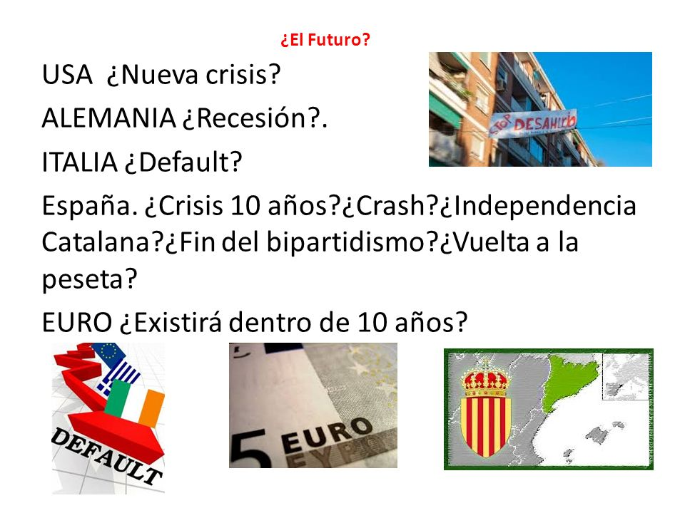 ¿El Futuro? USA ¿Nueva crisis? ALEMANIA ¿Recesión?. ITALIA ¿Default? España. ¿Crisis 10 años?¿Crash?¿Independencia Catalana?¿Fin del bipartidismo?¿Vue
