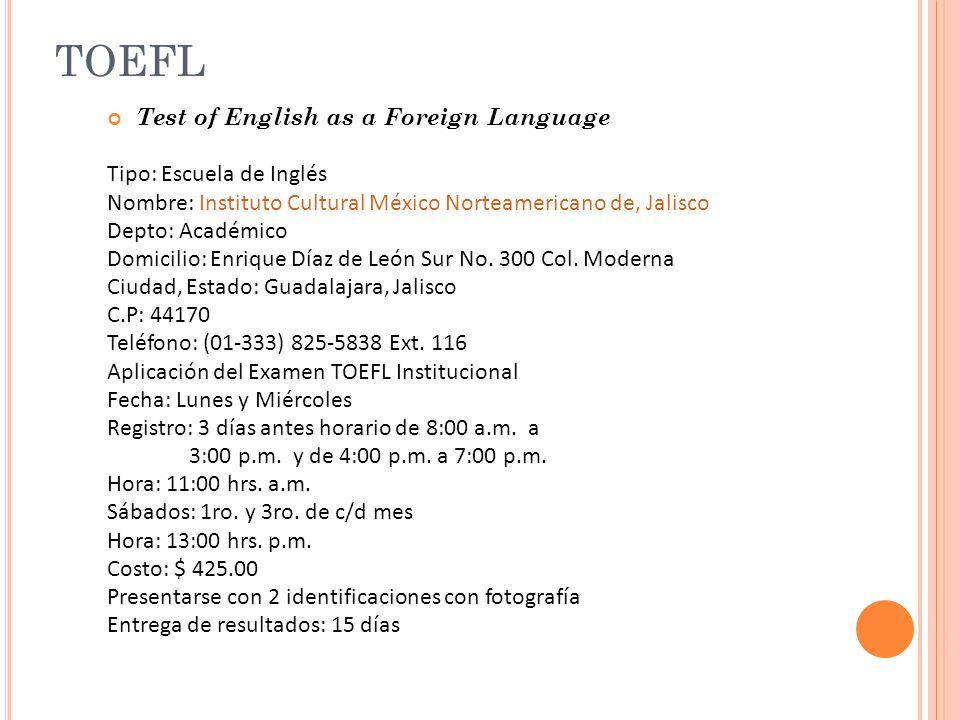 TOEFL Test of English as a Foreign Language Tipo: Escuela de Inglés Nombre: Instituto Cultural México Norteamericano de, Jalisco Depto: Académico Domicilio: Enrique Díaz de León Sur No.