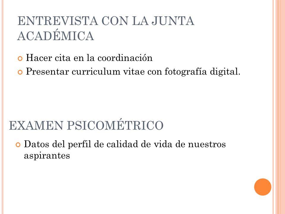 ENTREVISTA CON LA JUNTA ACADÉMICA Hacer cita en la coordinación Presentar curriculum vitae con fotografía digital. EXAMEN PSICOMÉTRICO Datos del perfi