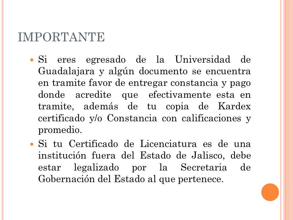 IMPORTANTE Si eres egresado de la Universidad de Guadalajara y algún documento se encuentra en tramite favor de entregar constancia y pago donde acredite que efectivamente esta en tramite, además de tu copia de Kardex certificado y/o Constancia con calificaciones y promedio.