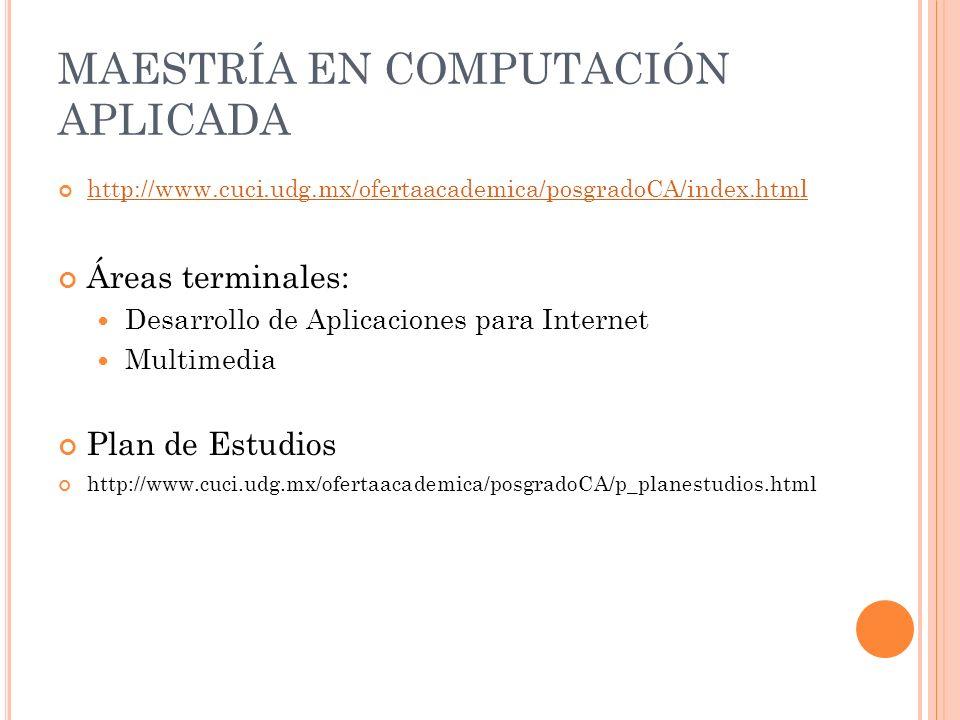 http://www.cuci.udg.mx/ofertaacademica/posgradoCA/index.html Áreas terminales: Desarrollo de Aplicaciones para Internet Multimedia Plan de Estudios http://www.cuci.udg.mx/ofertaacademica/posgradoCA/p_planestudios.html