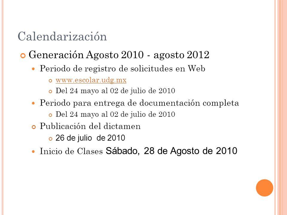Calendarización Generación Agosto 2010 - agosto 2012 Periodo de registro de solicitudes en Web www.escolar.udg.mx Del 24 mayo al 02 de julio de 2010 Periodo para entrega de documentación completa Del 24 mayo al 02 de julio de 2010 Publicación del dictamen 26 de julio de 2010 Inicio de Clases Sábado, 28 de Agosto de 2010