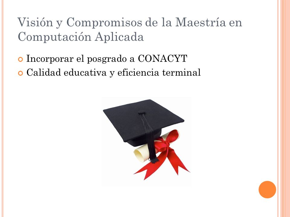 Visión y Compromisos de la Maestría en Computación Aplicada Incorporar el posgrado a CONACYT Calidad educativa y eficiencia terminal