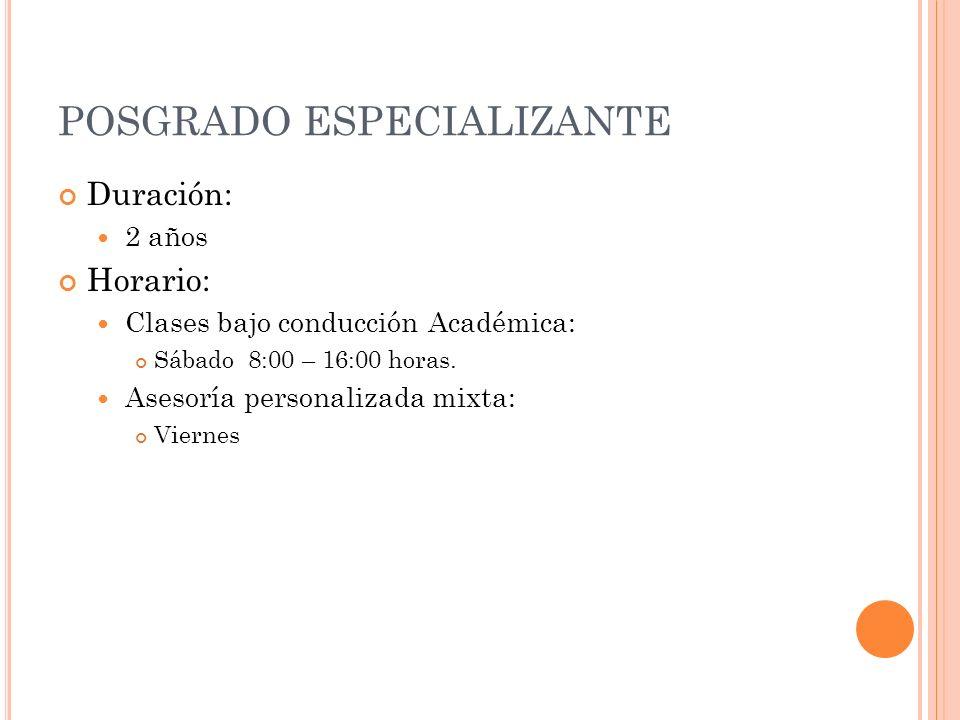 POSGRADO ESPECIALIZANTE Duración: 2 años Horario: Clases bajo conducción Académica: Sábado 8:00 – 16:00 horas.