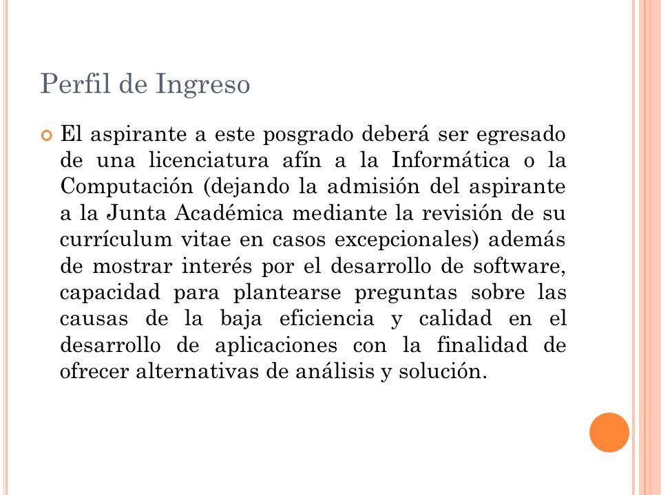 Perfil de Ingreso El aspirante a este posgrado deberá ser egresado de una licenciatura afín a la Informática o la Computación (dejando la admisión del