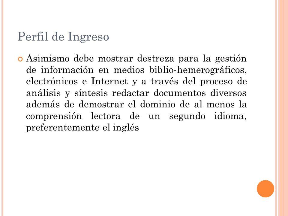 Perfil de Ingreso Asimismo debe mostrar destreza para la gestión de información en medios biblio-hemerográficos, electrónicos e Internet y a través de