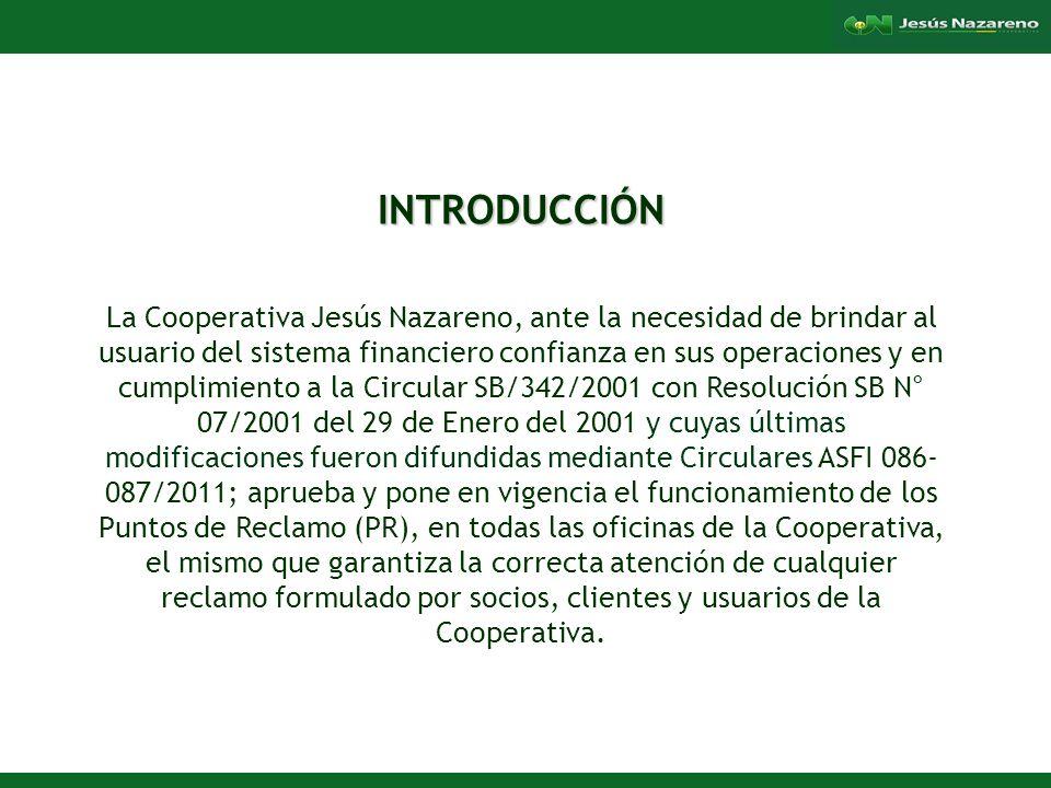 Lorena Aguilera Franco INTRODUCCIÓN La Cooperativa Jesús Nazareno, ante la necesidad de brindar al usuario del sistema financiero confianza en sus operaciones y en cumplimiento a la Circular SB/342/2001 con Resolución SB N° 07/2001 del 29 de Enero del 2001 y cuyas últimas modificaciones fueron difundidas mediante Circulares ASFI 086- 087/2011; aprueba y pone en vigencia el funcionamiento de los Puntos de Reclamo (PR), en todas las oficinas de la Cooperativa, el mismo que garantiza la correcta atención de cualquier reclamo formulado por socios, clientes y usuarios de la Cooperativa.
