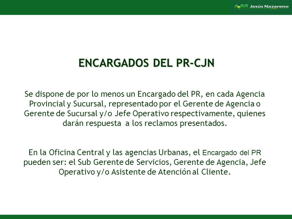 Lorena Aguilera Franco ENCARGADOS DEL PR-CJN ENCARGADOS DEL PR-CJN Se dispone de por lo menos un Encargado del PR, en cada Agencia Provincial y Sucursal, representado por el Gerente de Agencia o Gerente de Sucursal y/o Jefe Operativo respectivamente, quienes darán respuesta a los reclamos presentados.
