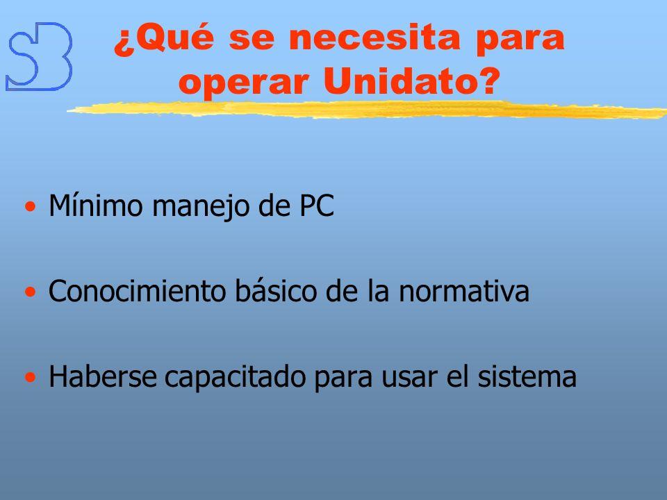 Mínimo manejo de PC Conocimiento básico de la normativa Haberse capacitado para usar el sistema ¿Qué se necesita para operar Unidato?