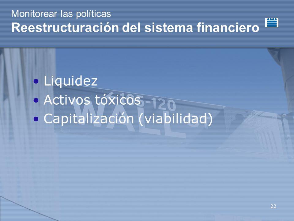 22 Monitorear las políticas Reestructuración del sistema financiero Liquidez Activos tóxicos Capitalización (viabilidad)