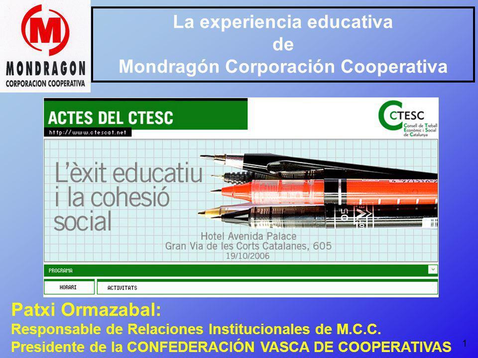1 La experiencia educativa de Mondragón Corporación Cooperativa Patxi Ormazabal: Responsable de Relaciones Institucionales de M.C.C. Presidente de la