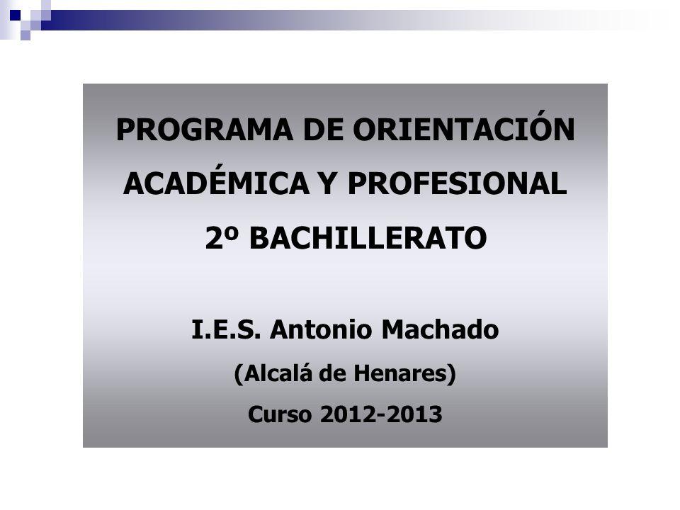 PROGRAMA DE ORIENTACIÓN ACADÉMICA Y PROFESIONAL 2º BACHILLERATO I.E.S. Antonio Machado (Alcalá de Henares) Curso 2012-2013