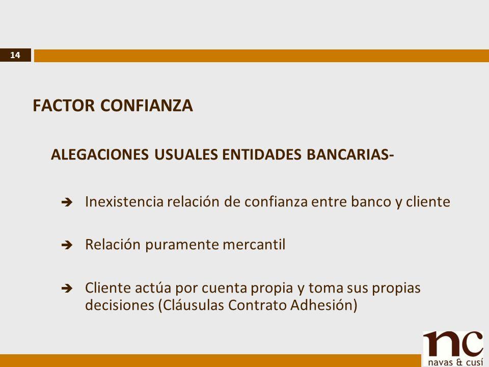 14 FACTOR CONFIANZA ALEGACIONES USUALES ENTIDADES BANCARIAS- Inexistencia relación de confianza entre banco y cliente Relación puramente mercantil Cliente actúa por cuenta propia y toma sus propias decisiones (Cláusulas Contrato Adhesión)