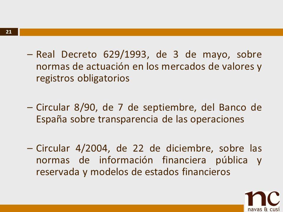 21 –Real Decreto 629/1993, de 3 de mayo, sobre normas de actuación en los mercados de valores y registros obligatorios –Circular 8/90, de 7 de septiembre, del Banco de España sobre transparencia de las operaciones –Circular 4/2004, de 22 de diciembre, sobre las normas de información financiera pública y reservada y modelos de estados financieros