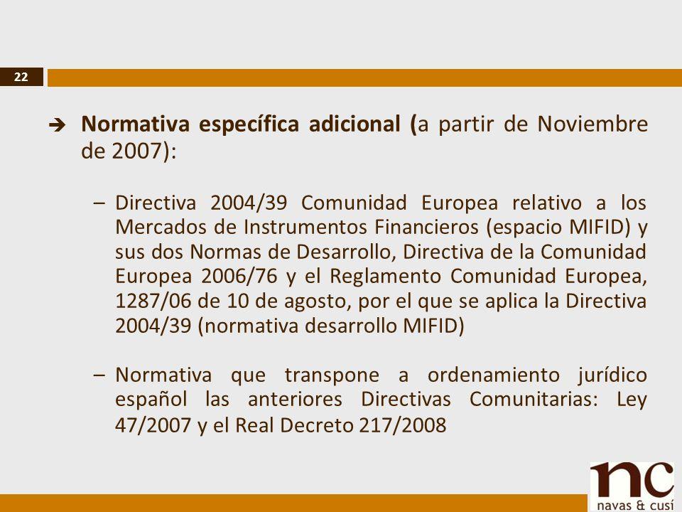22 Normativa específica adicional (a partir de Noviembre de 2007): –Directiva 2004/39 Comunidad Europea relativo a los Mercados de Instrumentos Financieros (espacio MIFID) y sus dos Normas de Desarrollo, Directiva de la Comunidad Europea 2006/76 y el Reglamento Comunidad Europea, 1287/06 de 10 de agosto, por el que se aplica la Directiva 2004/39 (normativa desarrollo MIFID) –Normativa que transpone a ordenamiento jurídico español las anteriores Directivas Comunitarias: Ley 47/2007 y el Real Decreto 217/2008